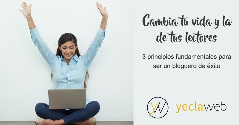 Cambia tu vida y la de tus lectores. 3 principios fundamentales para ser un bloguero de éxito - YeclaWeb